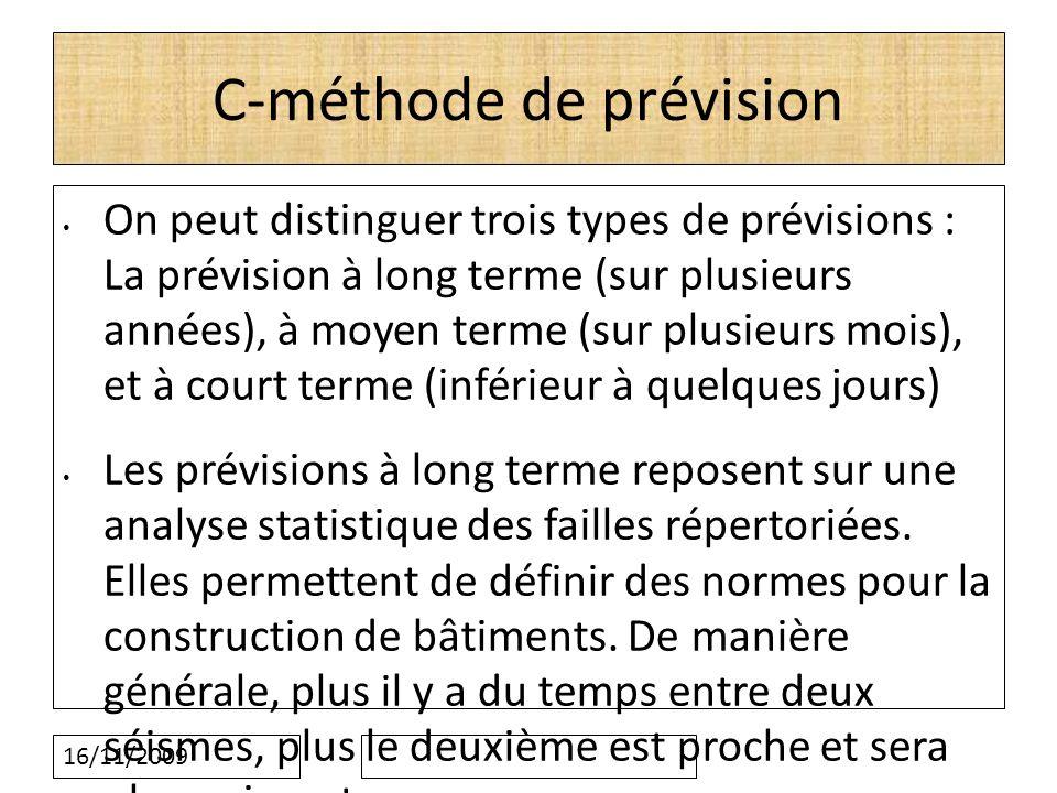 16/11/2009 C-méthode de prévision On peut distinguer trois types de prévisions : La prévision à long terme (sur plusieurs années), à moyen terme (sur plusieurs mois), et à court terme (inférieur à quelques jours) Les prévisions à long terme reposent sur une analyse statistique des failles répertoriées.