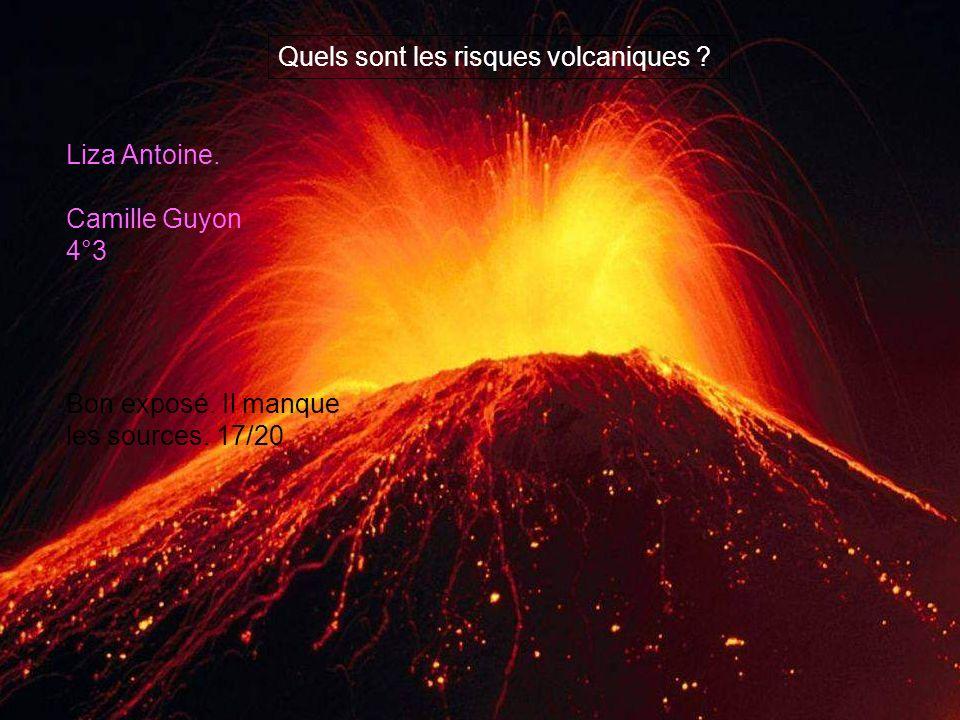Quels sont les risques volcaniques ? Liza Antoine. Camille Guyon 4°3 Bon exposé. Il manque les sources. 17/20