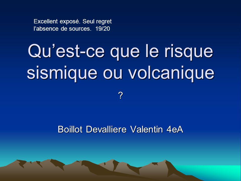 Quest-ce que le risque sismique ou volcanique ? Boillot Devalliere Valentin 4eA Excellent exposé. Seul regret labsence de sources. 19/20