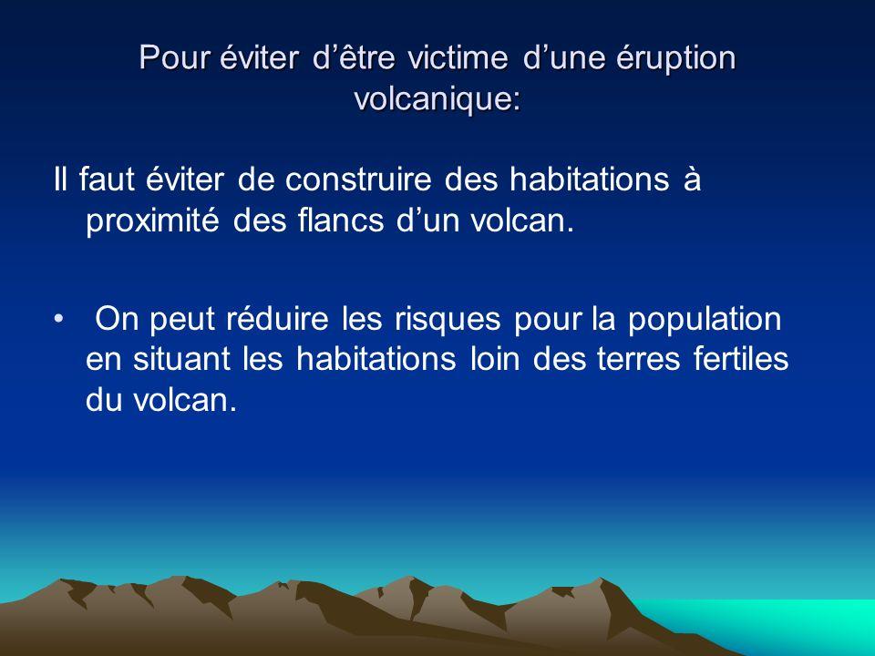 Pour éviter dêtre victime dune éruption volcanique: Il faut éviter de construire des habitations à proximité des flancs dun volcan. On peut réduire le