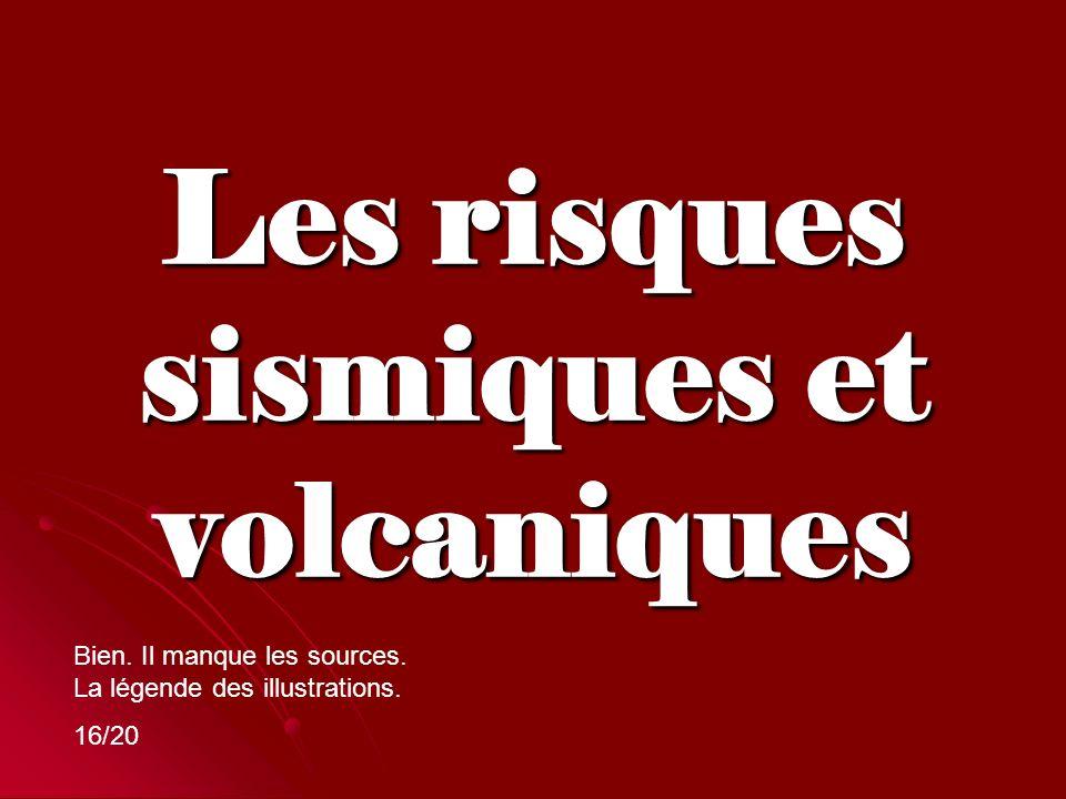 Les risques sismiques et volcaniques Bien. Il manque les sources. La légende des illustrations. 16/20