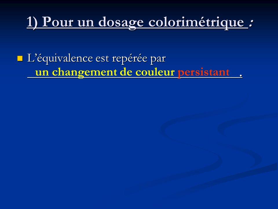 1) Pour un dosage colorimétrique : Léquivalence est repérée par. Léquivalence est repérée par. un changement de couleur persistant
