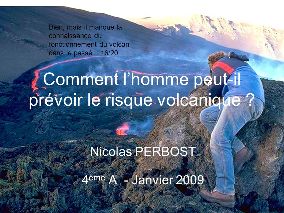 Comment lhomme peut-il prévoir le risque volcanique ? Nicolas PERBOST 4 ème A - Janvier 2009 Bien, mais il manque la connaissance du fonctionnement du