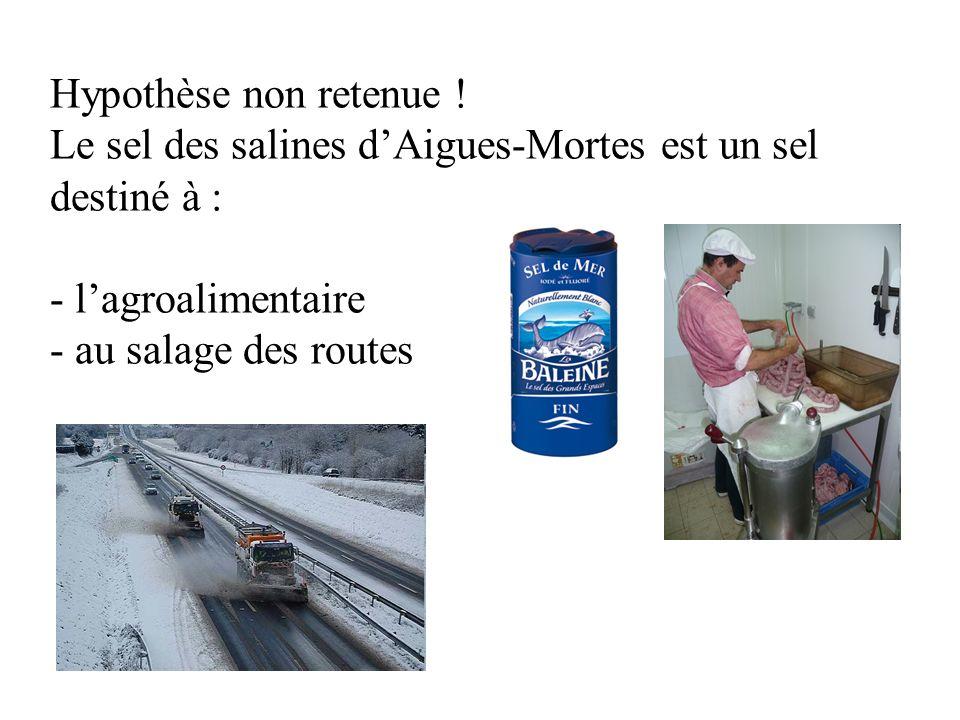 Hypothèse non retenue ! Le sel des salines dAigues-Mortes est un sel destiné à : - lagroalimentaire - au salage des routes