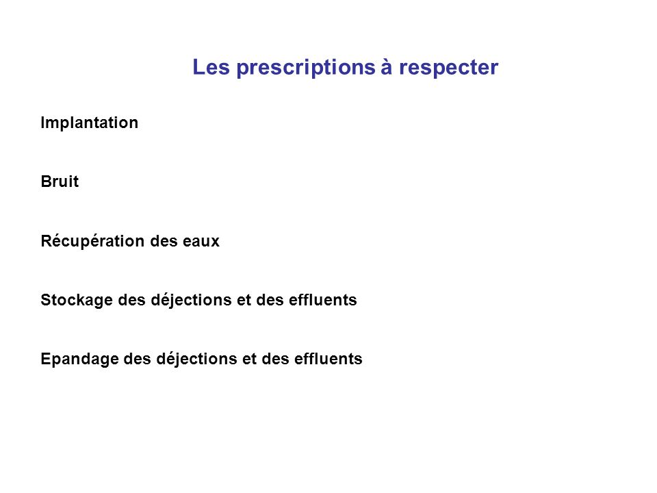 Les prescriptions à respecter Implantation Bruit Récupération des eaux Stockage des déjections et des effluents Epandage des déjections et des effluen