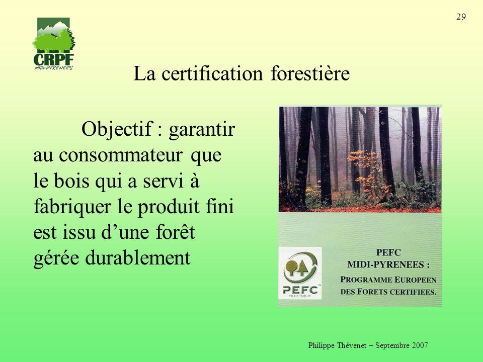 Philippe Thévenet – Septembre 2007 29 La certification forestière Objectif : garantir au consommateur que le bois qui a servi à fabriquer le produit fini est issu dune forêt gérée durablement