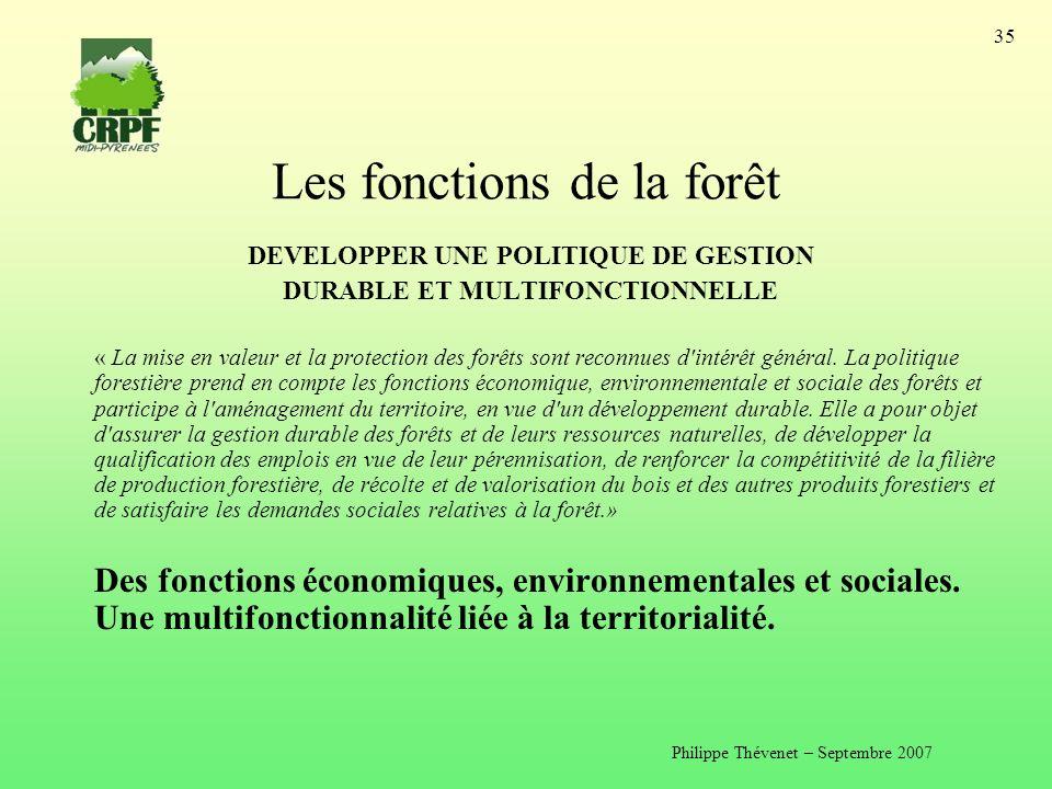 Philippe Thévenet – Septembre 2007 35 Les fonctions de la forêt DEVELOPPER UNE POLITIQUE DE GESTION DURABLE ET MULTIFONCTIONNELLE « La mise en valeur et la protection des forêts sont reconnues d intérêt général.