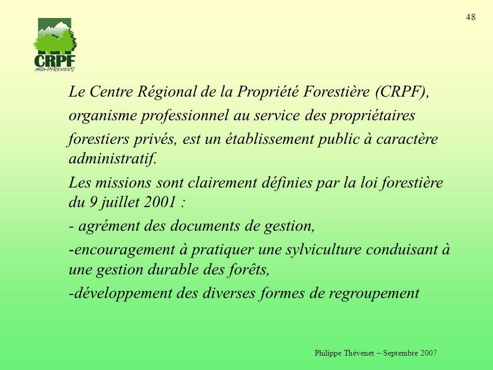 Philippe Thévenet – Septembre 2007 48 Le Centre Régional de la Propriété Forestière (CRPF), organisme professionnel au service des propriétaires forestiers privés, est un établissement public à caractère administratif.