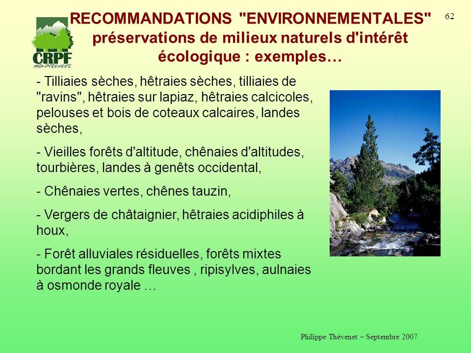 Philippe Thévenet – Septembre 2007 62 RECOMMANDATIONS ENVIRONNEMENTALES préservations de milieux naturels d intérêt écologique : exemples… - Tilliaies sèches, hêtraies sèches, tilliaies de ravins , hêtraies sur lapiaz, hêtraies calcicoles, pelouses et bois de coteaux calcaires, landes sèches, - Vieilles forêts d altitude, chênaies d altitudes, tourbières, landes à genêts occidental, - Chênaies vertes, chênes tauzin, - Vergers de châtaignier, hêtraies acidiphiles à houx, - Forêt alluviales résiduelles, forêts mixtes bordant les grands fleuves, ripisylves, aulnaies à osmonde royale …