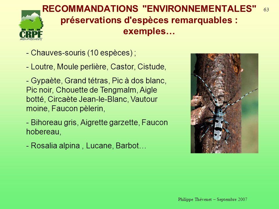 Philippe Thévenet – Septembre 2007 63 RECOMMANDATIONS ENVIRONNEMENTALES préservations d espèces remarquables : exemples… - Chauves-souris (10 espèces) ; - Loutre, Moule perlière, Castor, Cistude, - Gypaète, Grand tétras, Pic à dos blanc, Pic noir, Chouette de Tengmalm, Aigle botté, Circaète Jean-le-Blanc, Vautour moine, Faucon pèlerin, - Bihoreau gris, Aigrette garzette, Faucon hobereau, - Rosalia alpina, Lucane, Barbot…