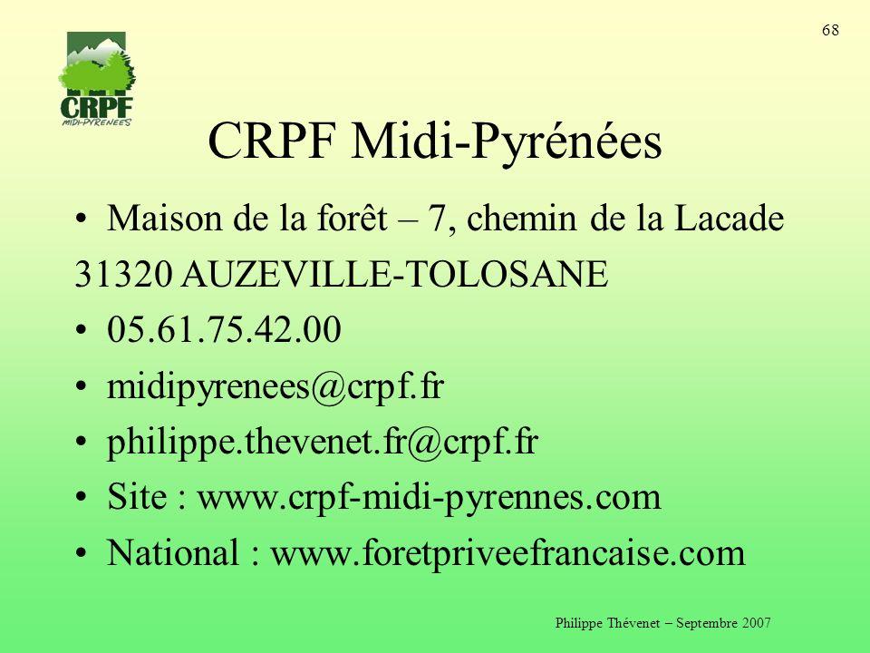 Philippe Thévenet – Septembre 2007 68 CRPF Midi-Pyrénées Maison de la forêt – 7, chemin de la Lacade 31320 AUZEVILLE-TOLOSANE 05.61.75.42.00 midipyrenees@crpf.fr philippe.thevenet.fr@crpf.fr Site : www.crpf-midi-pyrennes.com National : www.foretpriveefrancaise.com