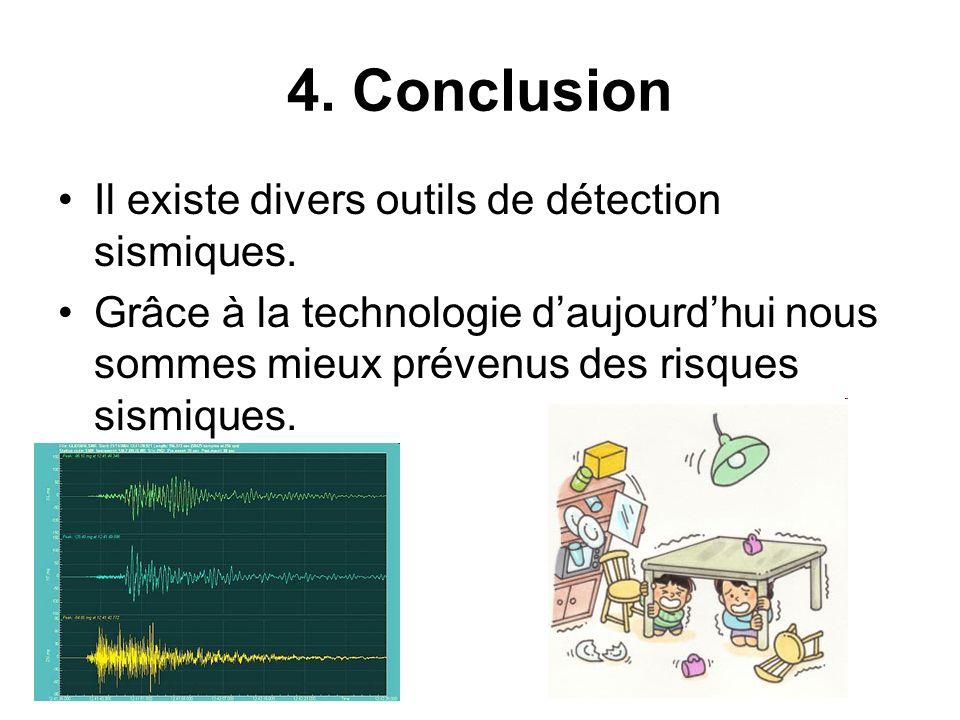 4. Conclusion Il existe divers outils de détection sismiques. Grâce à la technologie daujourdhui nous sommes mieux prévenus des risques sismiques.