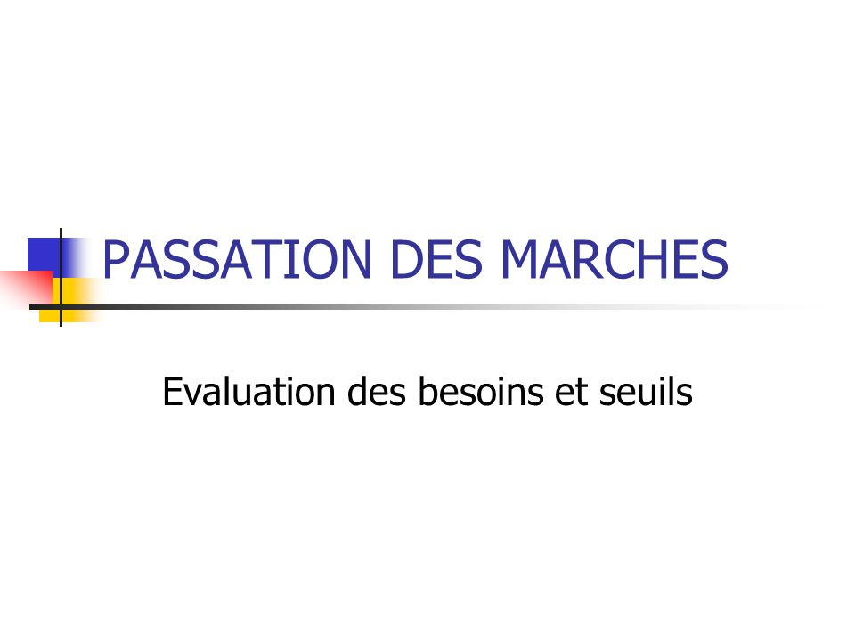 PASSATION DES MARCHES Evaluation des besoins et seuils