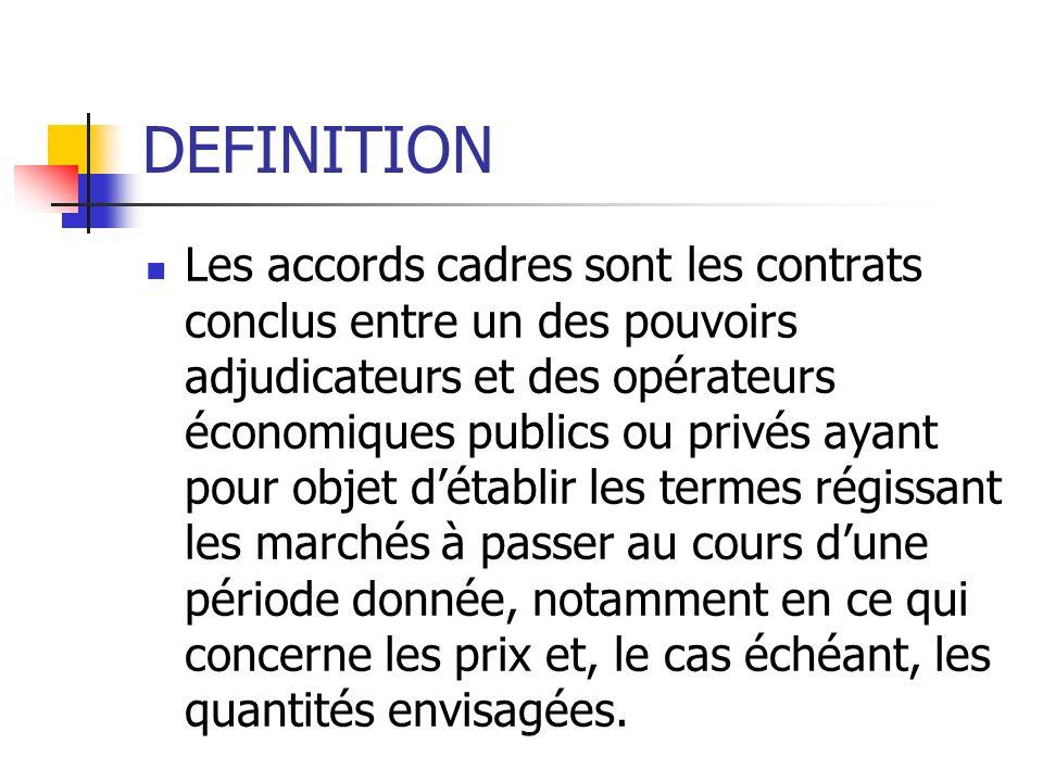 DEFINITION Les accords cadres sont les contrats conclus entre un des pouvoirs adjudicateurs et des opérateurs économiques publics ou privés ayant pour