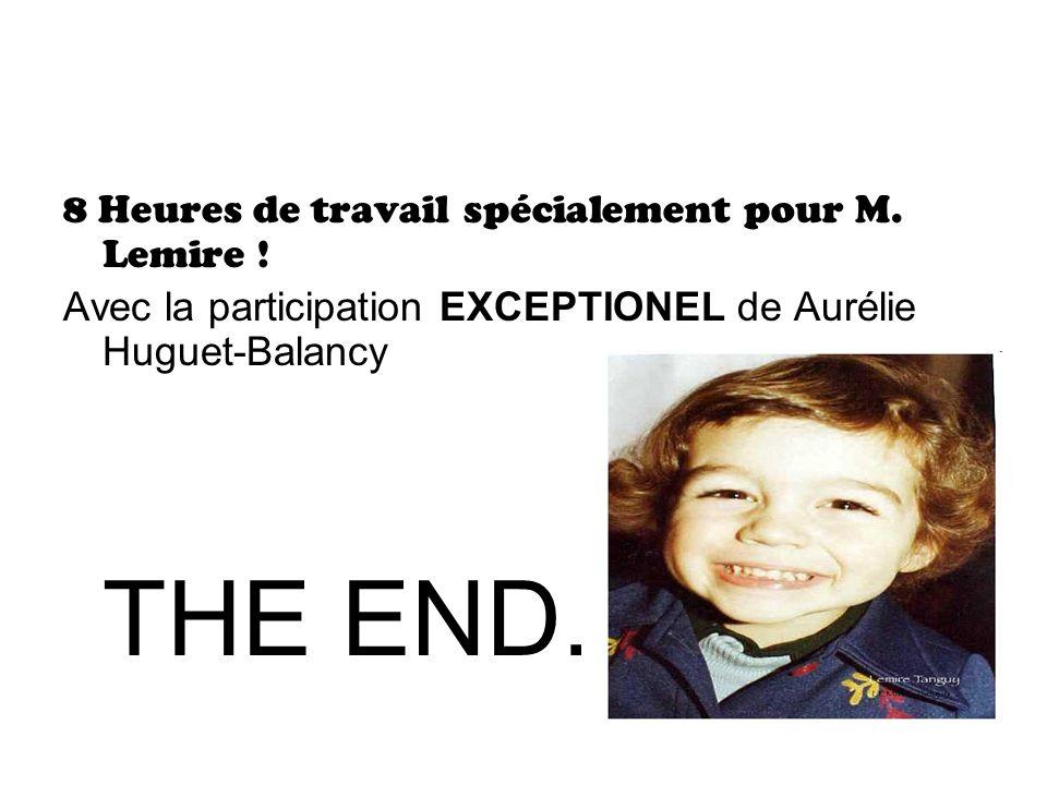 8 Heures de travail spécialement pour M. Lemire ! Avec la participation EXCEPTIONEL de Aurélie Huguet-Balancy THE END.