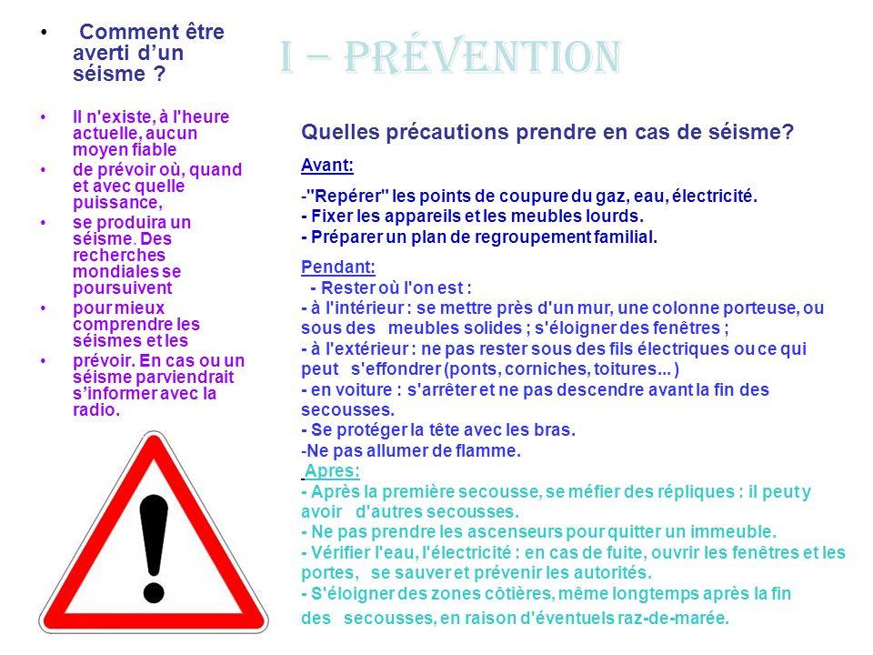 I – Prévention Comment être averti dun séisme ? Il n'existe, à l'heure actuelle, aucun moyen fiable de prévoir où, quand et avec quelle puissance, se