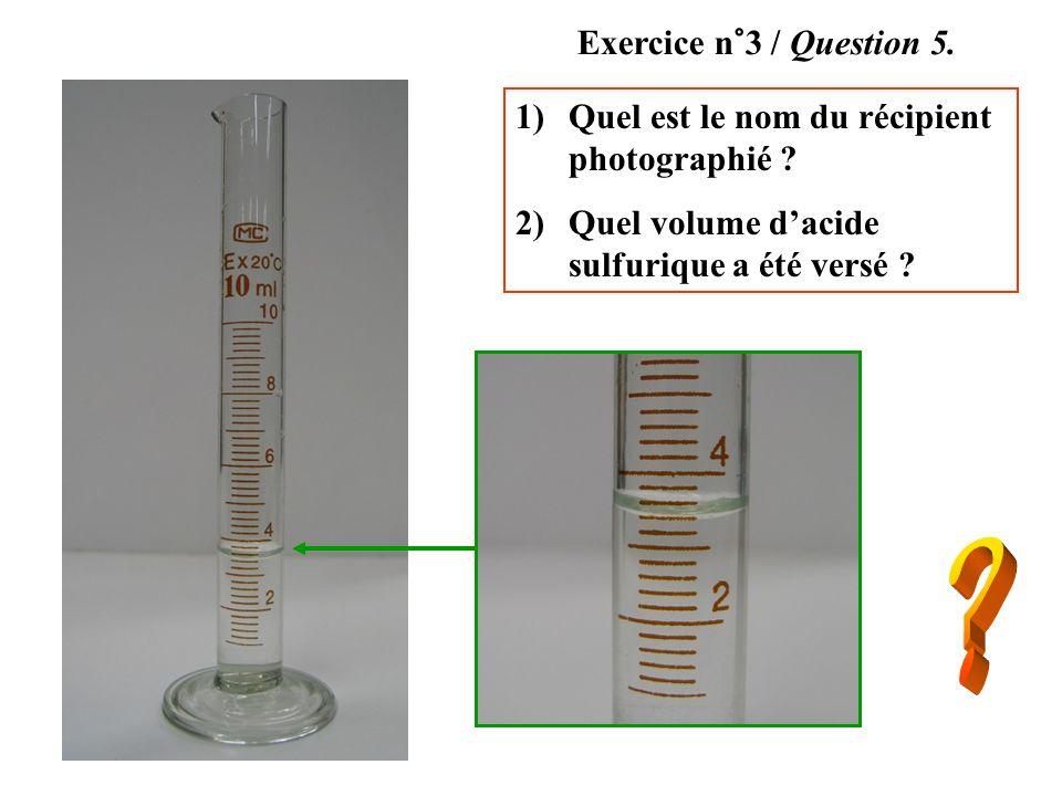 1)Quel est le nom du récipient photographié ? 2)Quel volume dacide sulfurique a été versé ? Exercice n°3 / Question 5.
