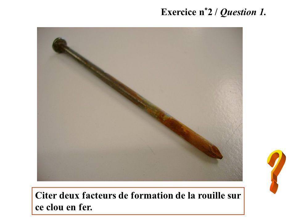 Citer deux facteurs de formation de la rouille sur ce clou en fer. Exercice n°2 / Question 1.