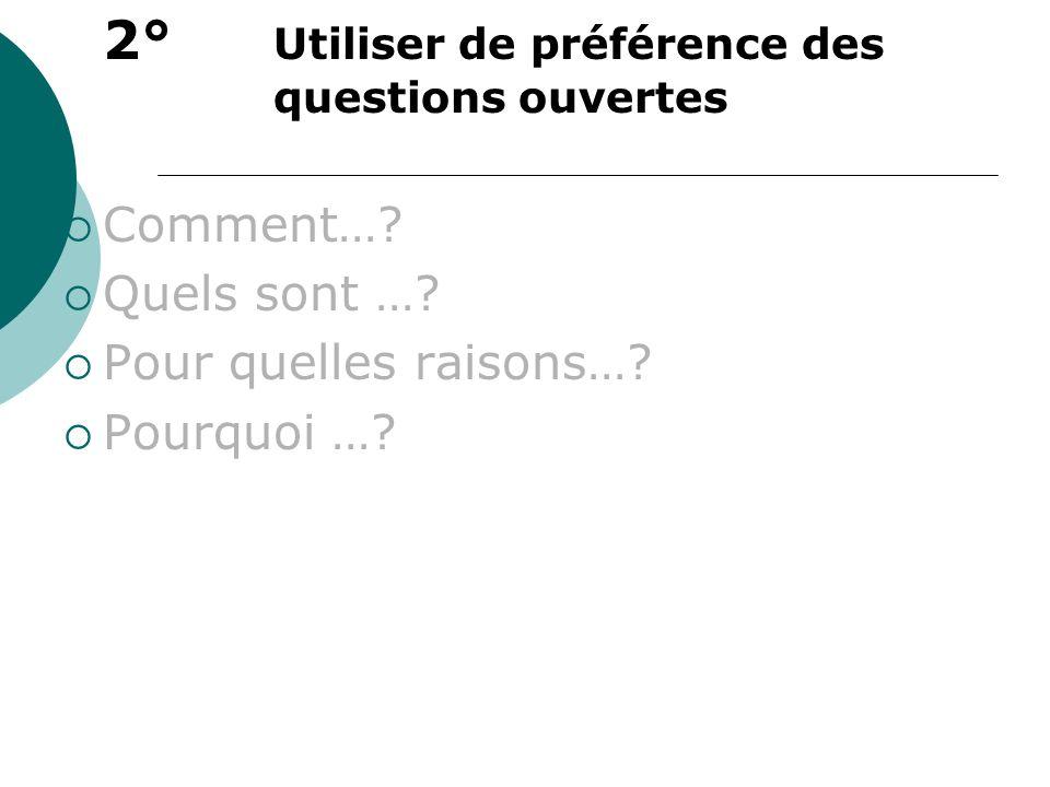 2° Utiliser de préférence des questions ouvertes Comment…? Quels sont …? Pour quelles raisons…? Pourquoi …?