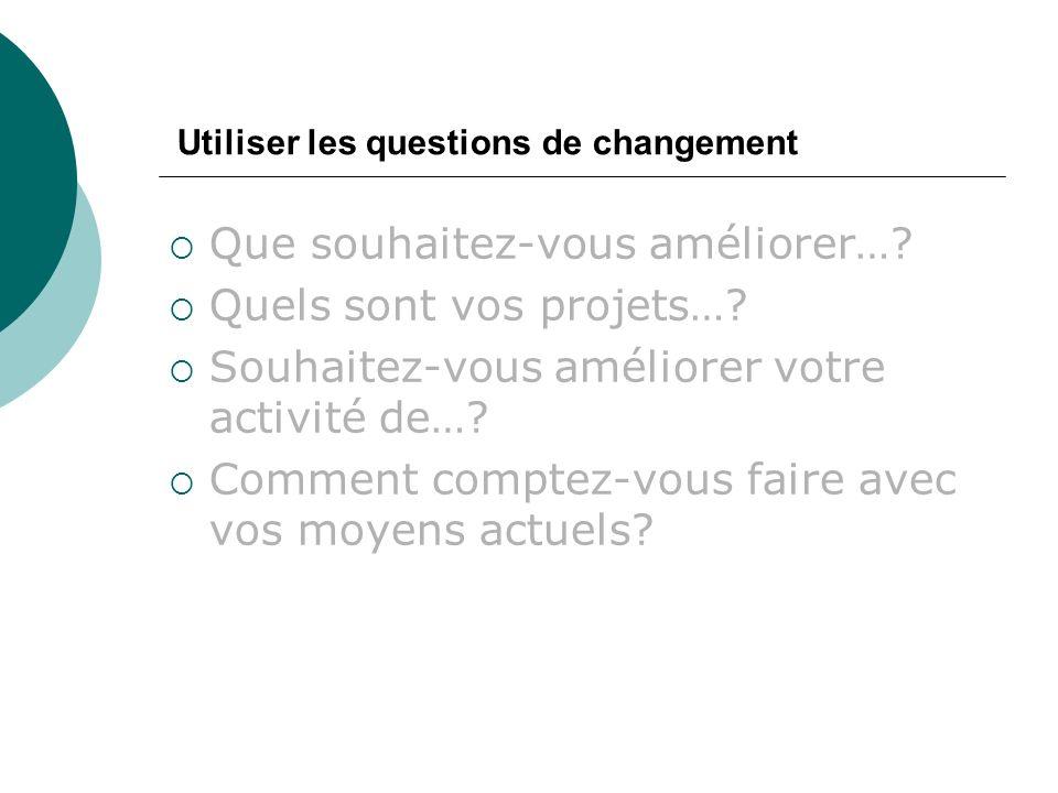 Utiliser les questions de changement Que souhaitez-vous améliorer….