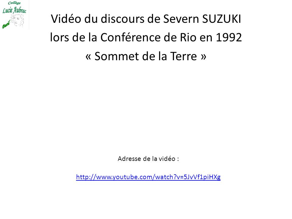 Vidéo du discours de Severn SUZUKI lors de la Conférence de Rio en 1992 « Sommet de la Terre » http://www.youtube.com/watch?v=5JvVf1piHXg Adresse de l