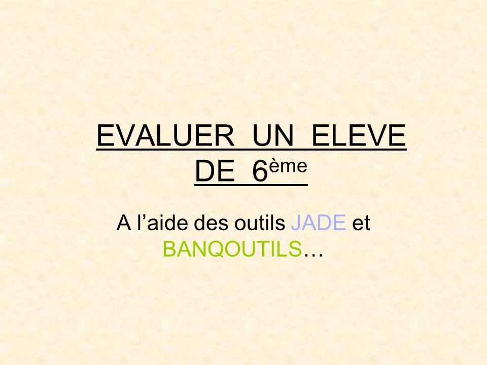 EVALUER UN ELEVE DE 6 ème A laide des outils JADE et BANQOUTILS…