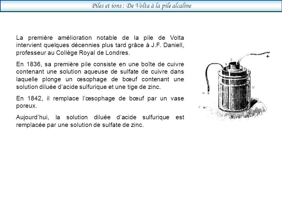 Piles et ions : De Volta à la pile alcaline La première amélioration notable de la pile de Volta intervient quelques décennies plus tard grâce à J.F.