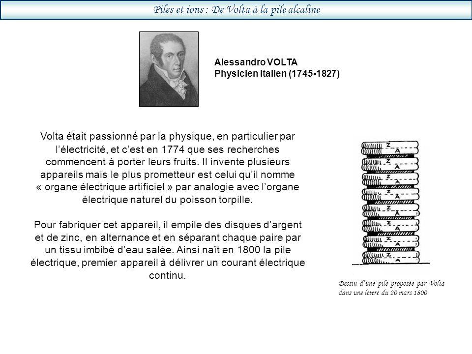 Piles et ions : De Volta à la pile alcaline Volta était passionné par la physique, en particulier par lélectricité, et cest en 1774 que ses recherches commencent à porter leurs fruits.