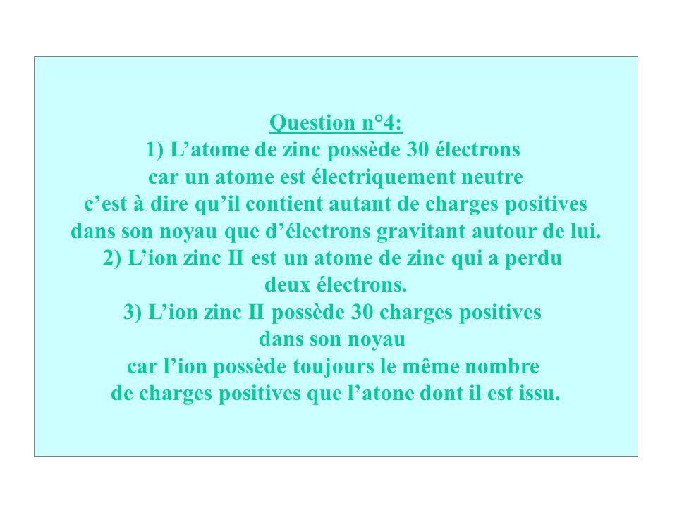 Question n°4: 1) Latome de zinc possède 30 électrons car un atome est électriquement neutre cest à dire quil contient autant de charges positives dans