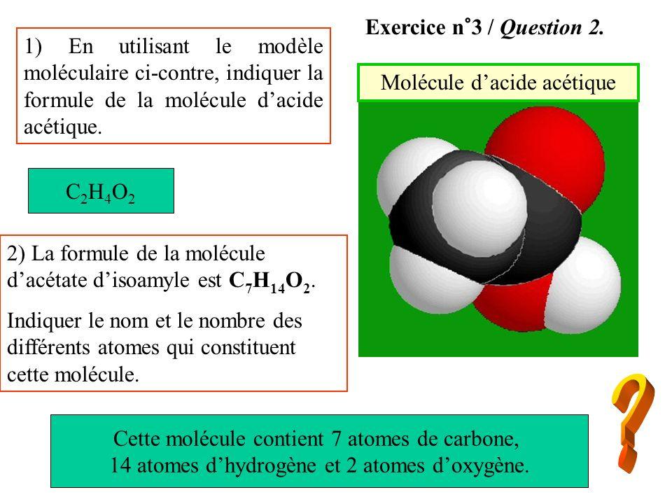 Molécule dacide acétique 1) En utilisant le modèle moléculaire ci-contre, indiquer la formule de la molécule dacide acétique. 2) La formule de la molé