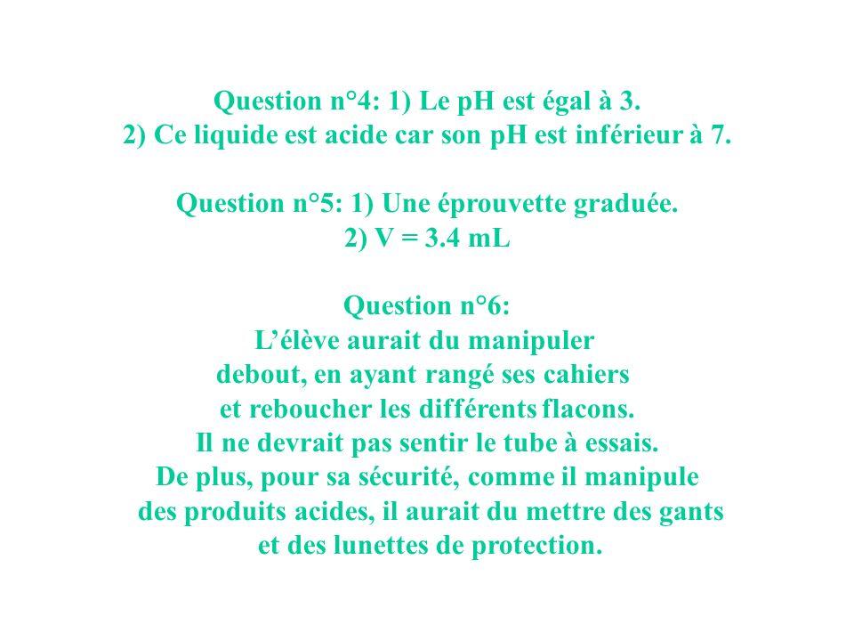 Question n°4: 1) Le pH est égal à 3. 2) Ce liquide est acide car son pH est inférieur à 7. Question n°5: 1) Une éprouvette graduée. 2) V = 3.4 mL Ques