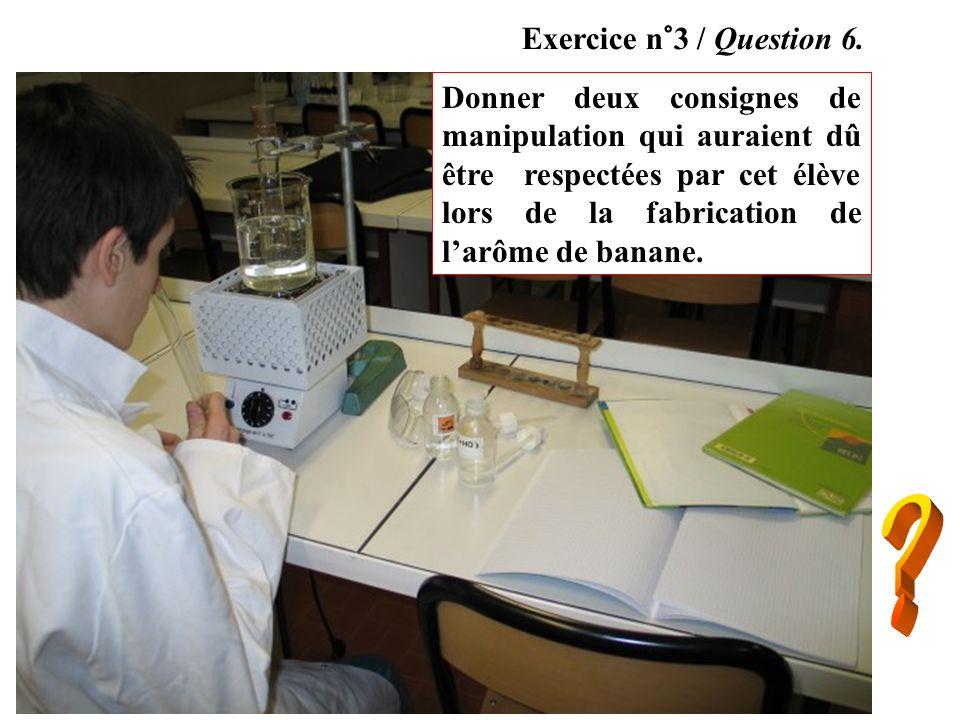 Donner deux consignes de manipulation qui auraient dû être respectées par cet élève lors de la fabrication de larôme de banane. Exercice n°3 / Questio