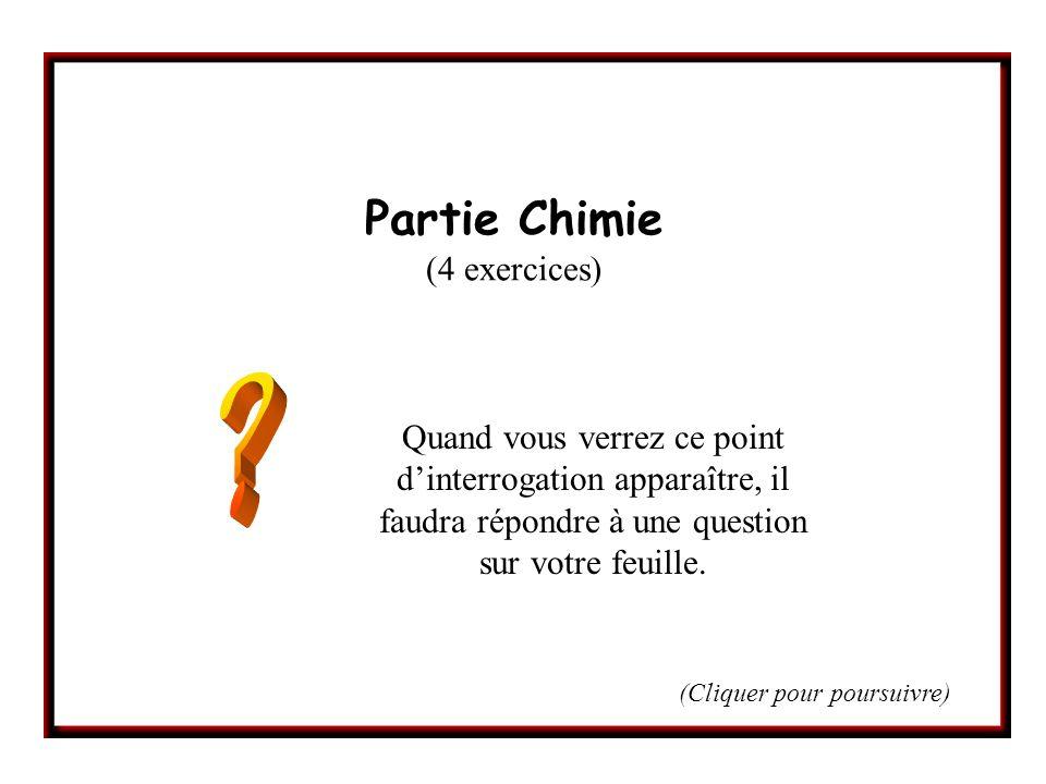 Partie Chimie (4 exercices) Quand vous verrez ce point dinterrogation apparaître, il faudra répondre à une question sur votre feuille. (Cliquer pour p