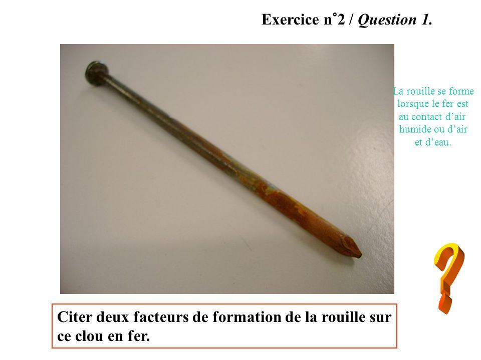 Citer deux facteurs de formation de la rouille sur ce clou en fer. Exercice n°2 / Question 1. La rouille se forme lorsque le fer est au contact dair h