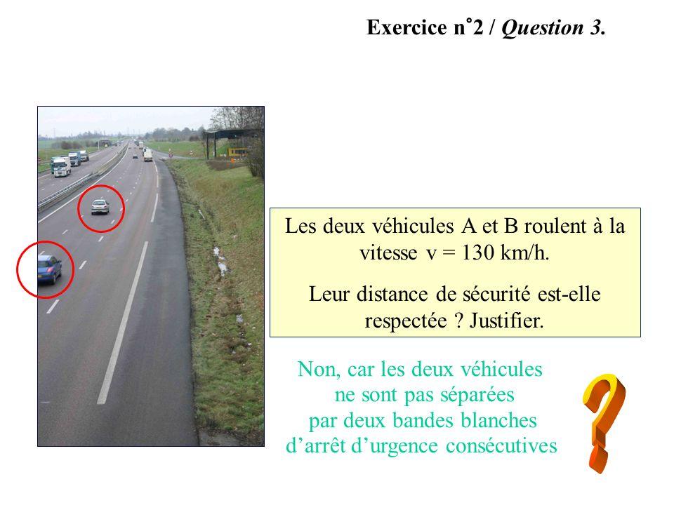 Exercice n°2 / Question 3. Les deux véhicules A et B roulent à la vitesse v = 130 km/h. Leur distance de sécurité est-elle respectée ? Justifier. A No