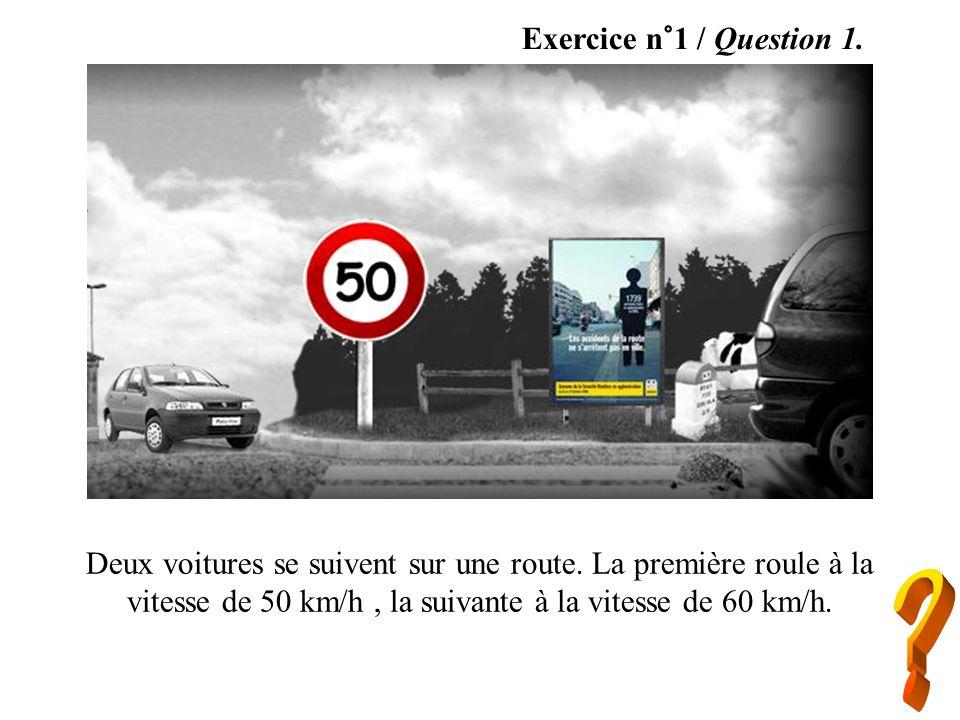 Exercice n°1 / Question 1. Deux voitures se suivent sur une route. La première roule à la vitesse de 50 km/h, la suivante à la vitesse de 60 km/h.