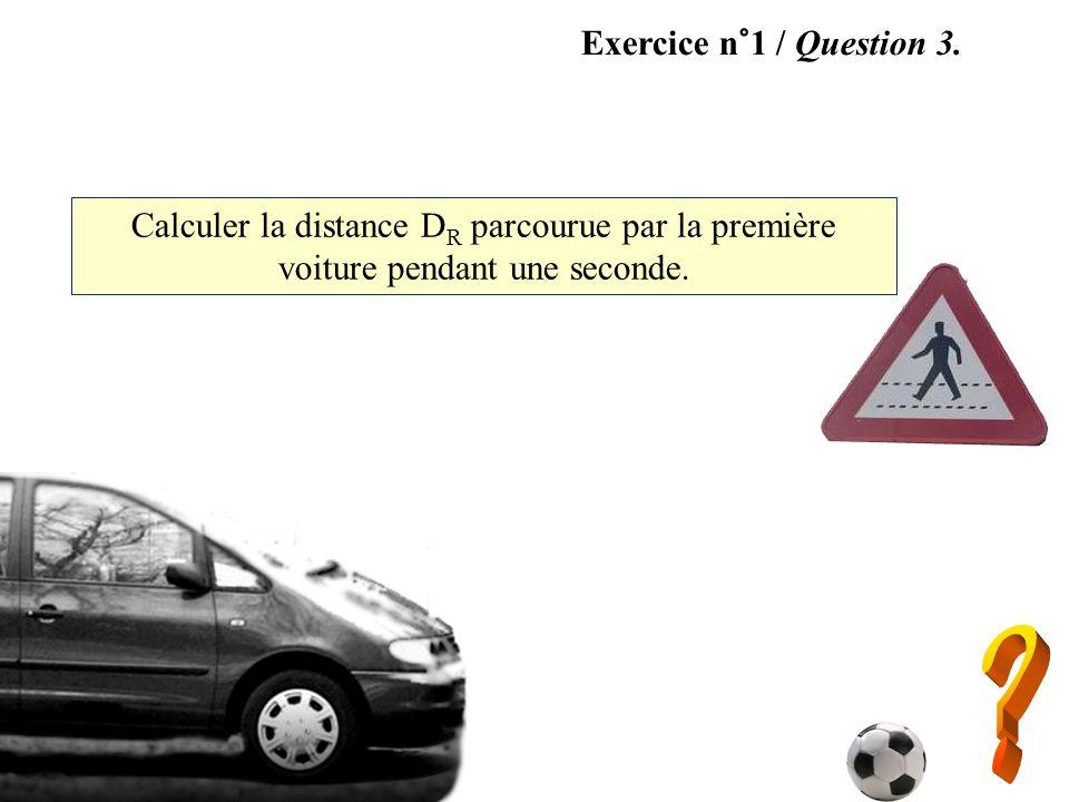 Exercice n°1 / Question 3. Calculer la distance D R parcourue par la première voiture pendant une seconde.