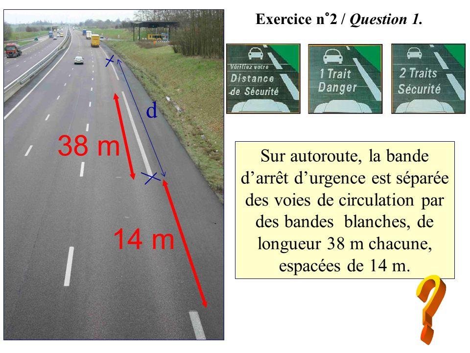 Exercice n°2 / Question 1. Sur autoroute, la bande darrêt durgence est séparée des voies de circulation par des bandes blanches, de longueur 38 m chac