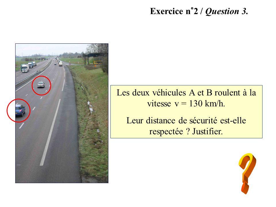 Exercice n°2 / Question 3. Les deux véhicules A et B roulent à la vitesse v = 130 km/h. Leur distance de sécurité est-elle respectée ? Justifier. A