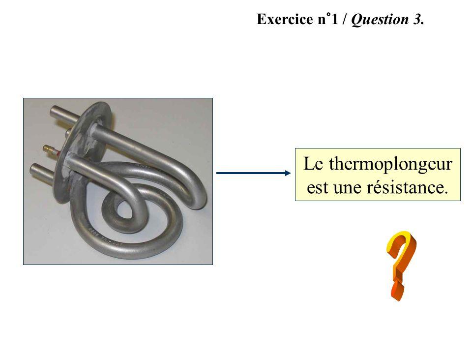 Le thermoplongeur est une résistance. Exercice n°1 / Question 3.
