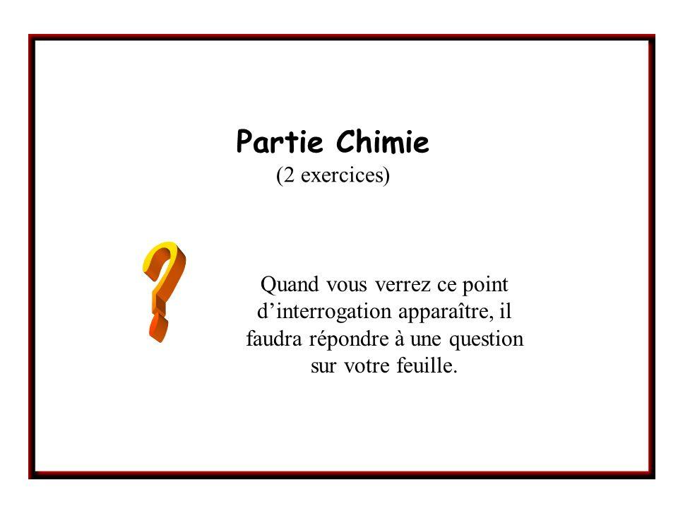 Partie Chimie (2 exercices) Quand vous verrez ce point dinterrogation apparaître, il faudra répondre à une question sur votre feuille.