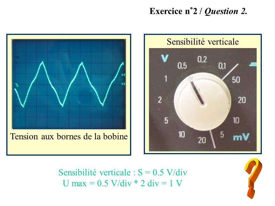 Tension aux bornes de la bobine Sensibilité verticale Exercice n°2 / Question 2. Sensibilité verticale : S = 0.5 V/div U max = 0.5 V/div * 2 div = 1 V