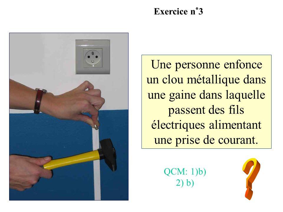 Une personne enfonce un clou métallique dans une gaine dans laquelle passent des fils électriques alimentant une prise de courant. Exercice n°3 QCM: 1