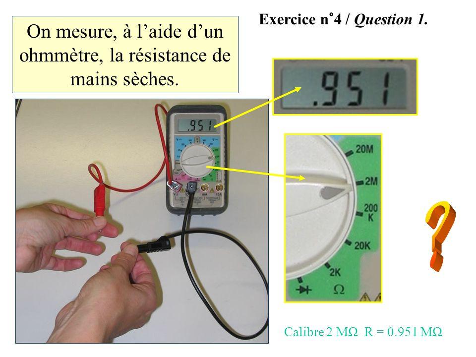 On mesure, à laide dun ohmmètre, la résistance de mains sèches. Exercice n°4 / Question 1. Calibre 2 MΩ R = 0.951 MΩ