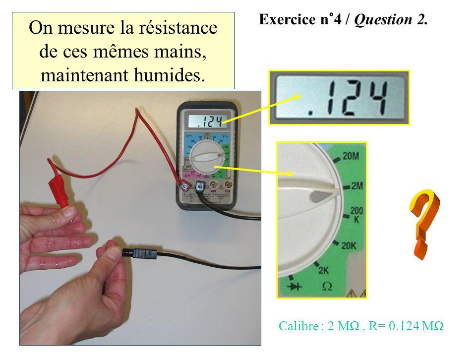 On mesure la résistance de ces mêmes mains, maintenant humides. Exercice n°4 / Question 2. Calibre : 2 MΩ, R= 0.124 MΩ