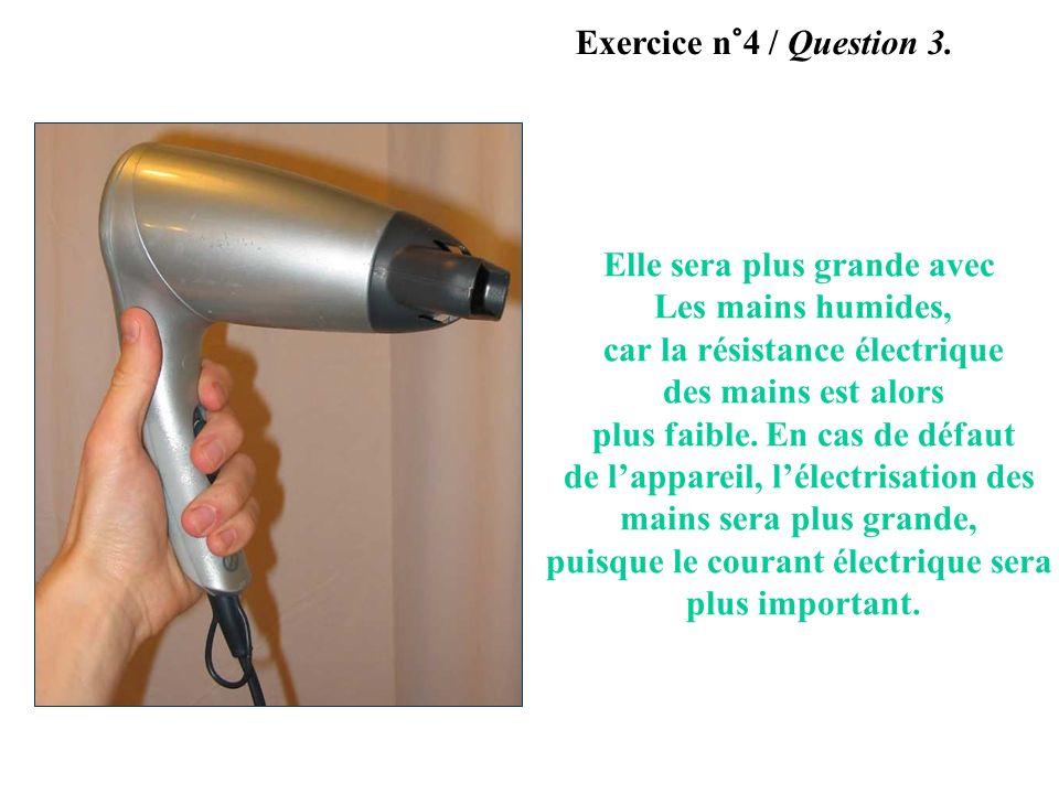 Manipulation à ne pas reproduire ! Exercice n°4 / Question 3. Elle sera plus grande avec Les mains humides, car la résistance électrique des mains est