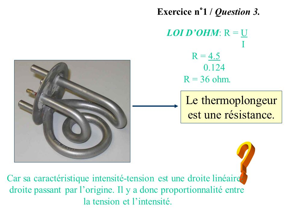 Le thermoplongeur est une résistance. Exercice n°1 / Question 3. Car sa caractéristique intensité-tension est une droite linéaire: droite passant par