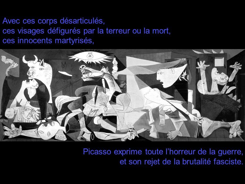 Avec ces corps désarticulés, ces visages défigurés par la terreur ou la mort, ces innocents martyrisés, Picasso exprime toute lhorreur de la guerre, e