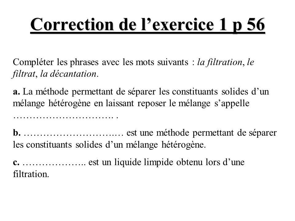 Correction de lexercice 1 p 56 Compléter les phrases avec les mots suivants : la filtration, le filtrat, la décantation. a. La méthode permettant de s
