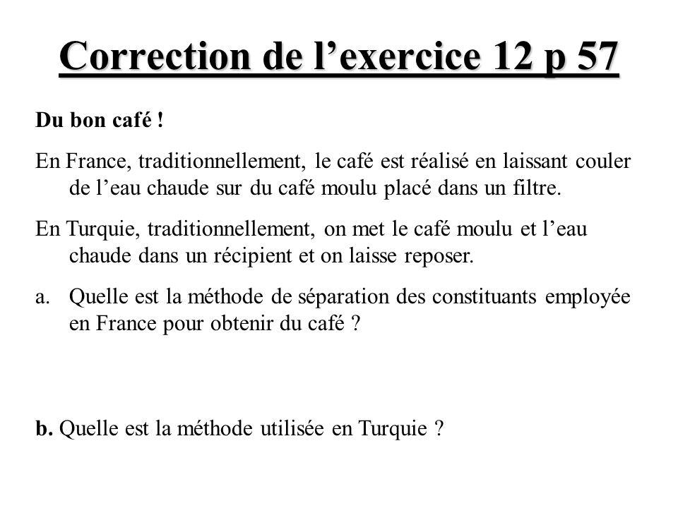 Correction de lexercice 12 p 57 Du bon café ! En France, traditionnellement, le café est réalisé en laissant couler de leau chaude sur du café moulu p